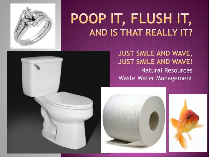 poop it flush it and is that really it just smile and wave just smile and wave n.