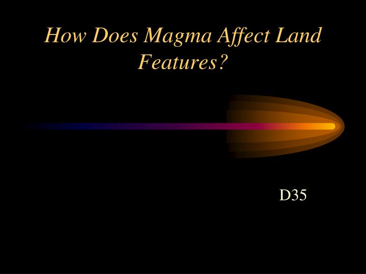 how does magma affect land features n.