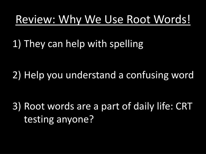 Review why we use root words