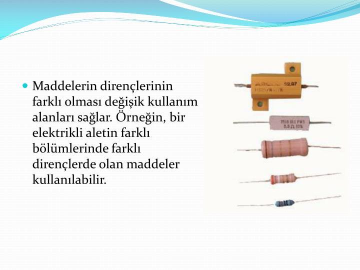 Maddelerin dirençlerinin farklı olması değişik kullanım alanları sağlar. Örneğin, bir elektrikli aletin farklı bölümlerinde farklı dirençlerde olan maddeler kullanılabilir.