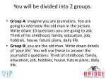 you will be divided into 2 groups