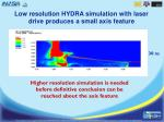 low resolution hydra simulation with laser drive produces a small axis feature