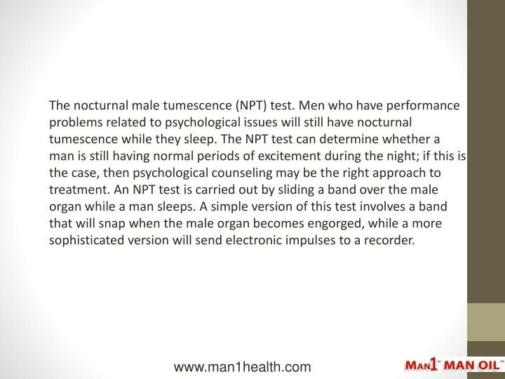 The nocturnal male tumescence (NPT) test. Men who have performance problems related to psychological issues will still have nocturnal tumescence while they sleep. The NPT test can determine whether a man is still having normal periods of excitement during the night; if this is the case, then psychological counseling may be the right approach to treatment. An NPT test is carried out by sliding a band over the male organ while a man sleeps. A simple version of this test involves a band that will snap when the male organ becomes engorged, while a more sophisticated version will send electronic impulses to a recorder.