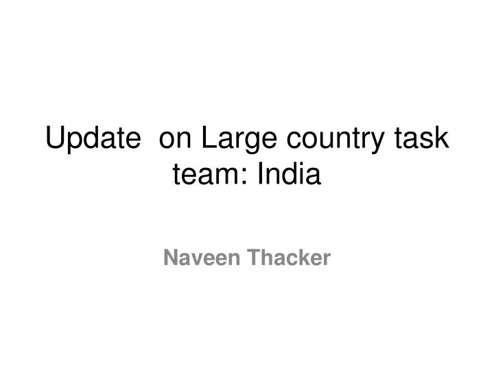 update on large country task team india n.