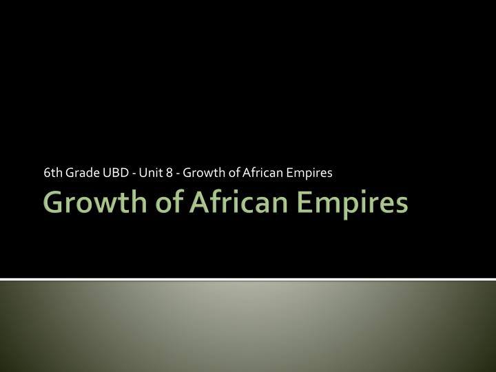 6 th grade ubd unit 8 growth of african empires n.