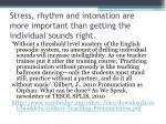 stress rhythm and intonation are more important than getting the individual sounds right