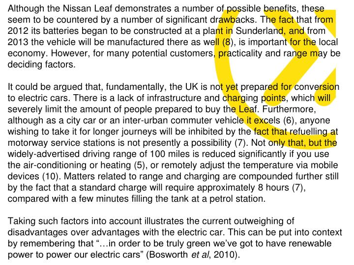 Although the Nissan Leaf demonstrates a number of possible benefits, these seem to be countered by a number of significant drawbacks. The fact that from 2012 its batteries began to be constructed at a plant in Sunderland, and from 2013 the vehicle will be manufactured there as well (8), is important for the local economy. However, for many potential customers, practicality and range may be deciding factors.
