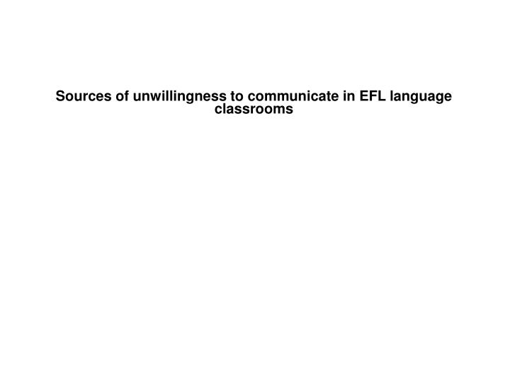 sources of unwillingness to communicate in efl language classrooms n.