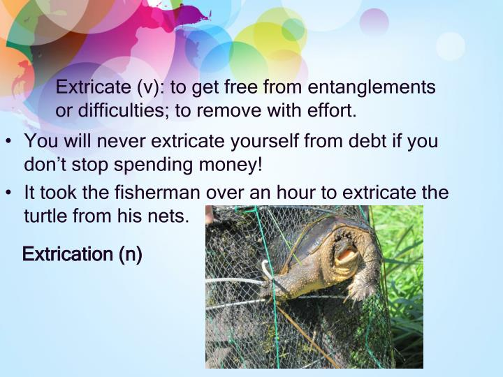 Extricate (v): to get free from entanglements or difficulties; to remove with effort.