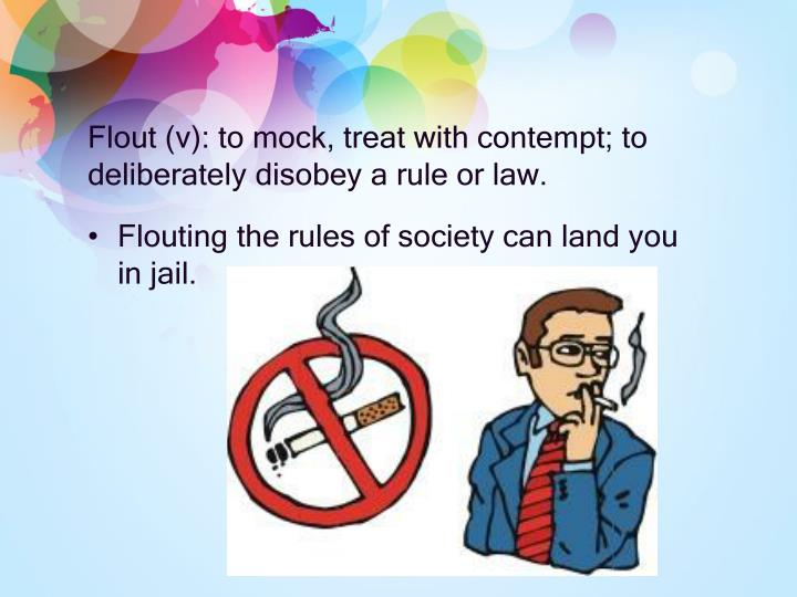 Flout (v): to mock, treat with contempt; to deliberately disobey a rule or law.