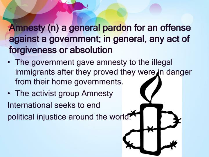 Amnesty (n) a general pardon for an offense against a government; in general, any act of forgiveness...