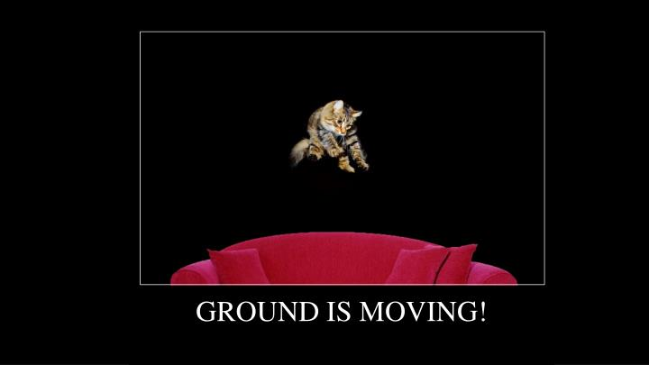 GROUND IS MOVING!