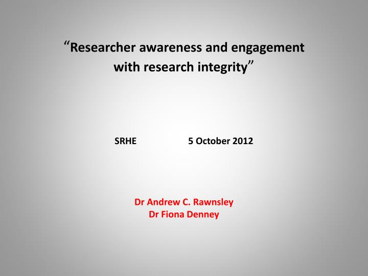 researcher awareness and engagement with research integrity srhe 5 october 2012 n.