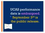 ucas performance d ata is embargoed september 3 rd is the public release