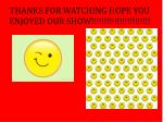 thanks for watching hope you enjoyed our show