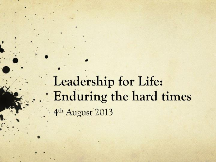 leadership for life enduring the hard times 4 th august 2013 n.
