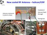 new cooled rf antenna helicon icrf