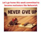 let s go home this week committed to become motivators like nehemiah