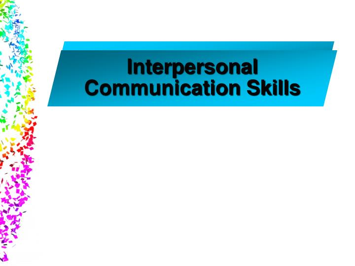 interpersonal communication powerpoint presentation Strong communication and interpersonal skills critical thinking diverse and global perspectives  oral presentation with powerpoint slides and notes.