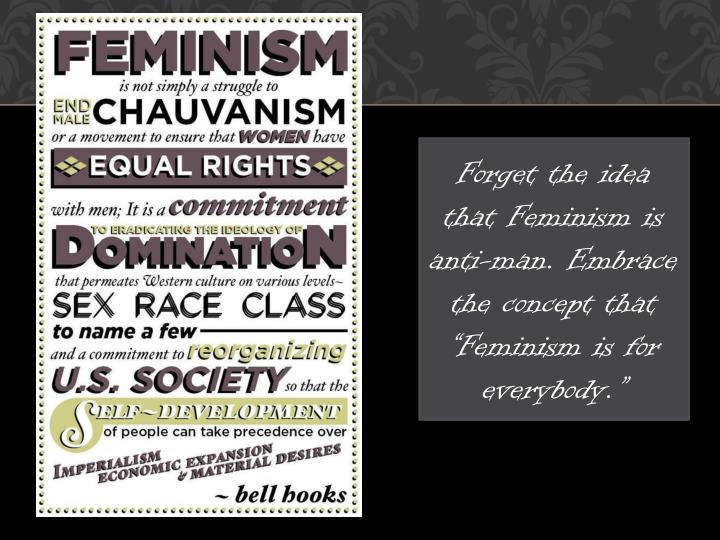 """Forget the idea that Feminism is anti-man. Embrace the concept that """"Feminism is for everybody."""""""
