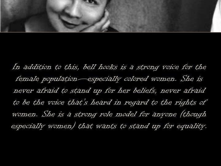 In addition to this, bell hooks is a strong voice for the female population—especially colored women. She is never afraid to stand up for her beliefs, never afraid to be the voice that's heard in regard to the rights of women. She is a strong role model for anyone (though especially women) that wants to stand up for equality.