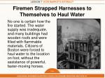 firemen strapped harnesses to themselves to haul water