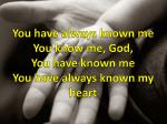 you have always known me you know me god you have known me you have always known my heart
