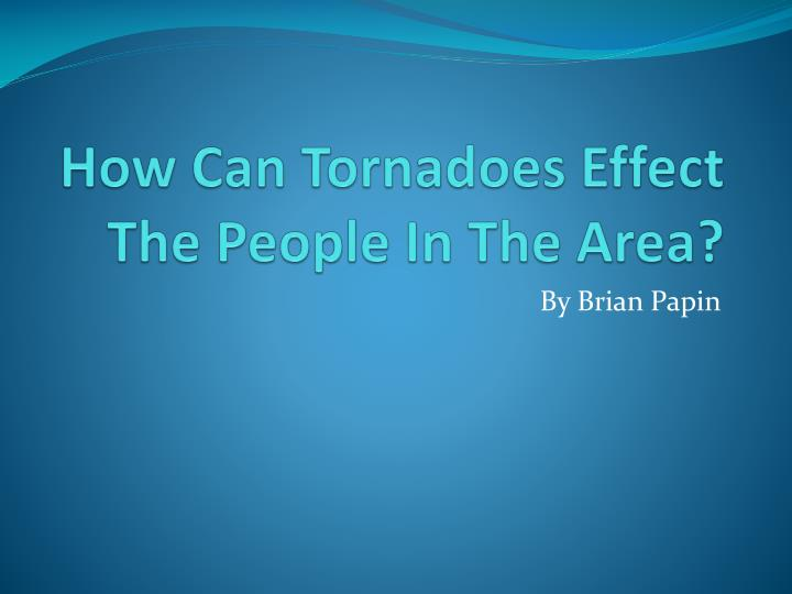 how can tornadoes effect the people in the area n.