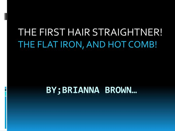 the first hair straightner the flat iron and hot comb n.