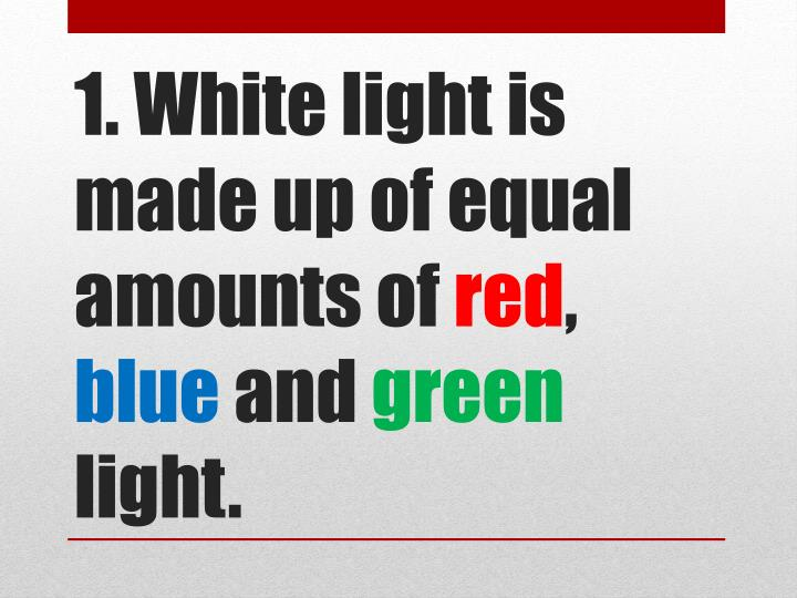 1 white light is made up of equal amounts of red blue and green light