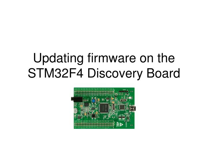 PPT - Updating firmware on the STM32F4 Discovery Board PowerPoint