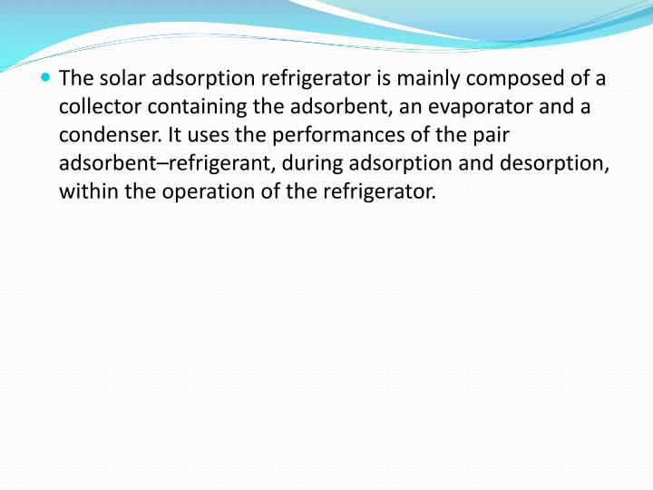 The solar adsorption refrigerator is mainly composed of a collector containing the adsorbent, an evaporator and a condenser. It uses the performances of the pair adsorbent–refrigerant, during adsorption and desorption, within the operation of the refrigerator.