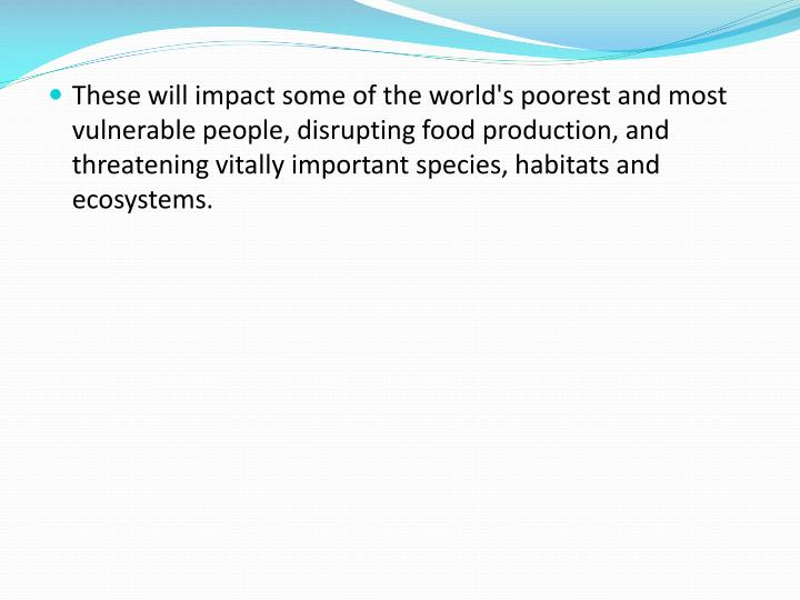 These will impact some of the world's poorest and most vulnerable people, disrupting food production, and threatening vitally important species, habitats and ecosystems.