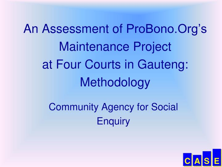 an assessment of probono org s maintenance project at four courts in gauteng methodology n.