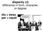 disparity n difference in form character or degree dis away par equal