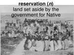 reservation n land set aside by the government for native americans