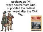 scalawags n white southerners who supported the federal government after the civil war