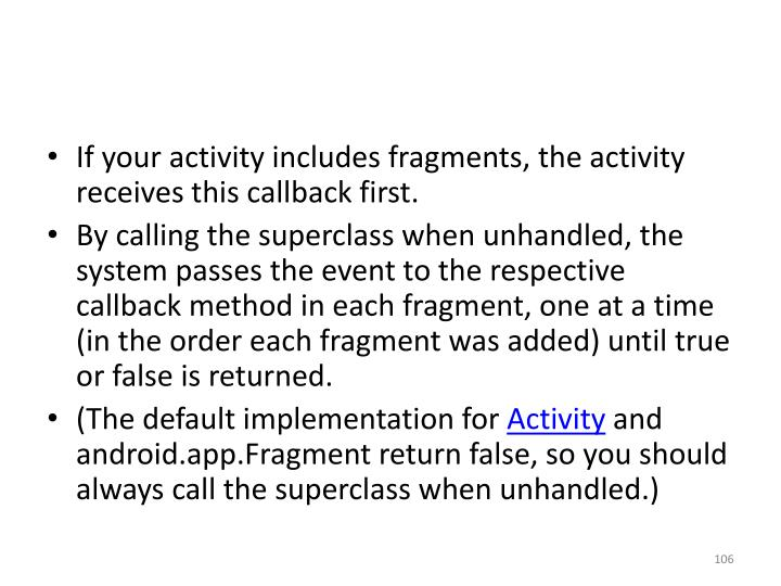 If your activity includes fragments, the activity receives this callback first.