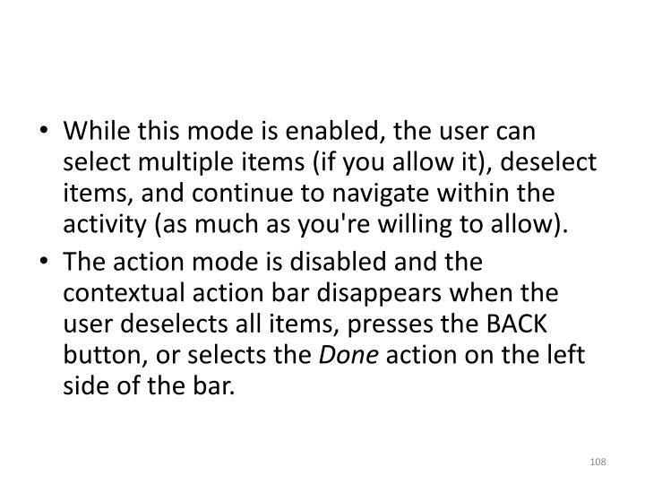 While this mode is enabled, the user can select multiple items (if you allow it), deselect items, and continue to navigate within the activity (as much as you're willing to allow).