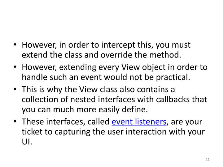However, in order to intercept this, you must extend the class and override the method.