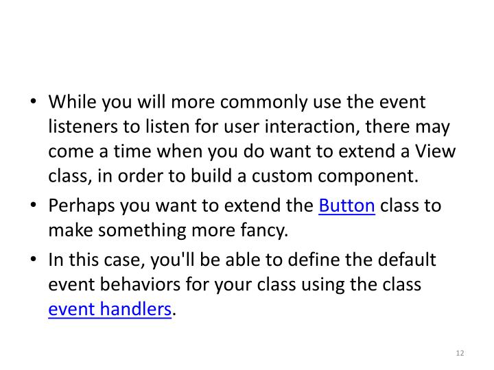 While you will more commonly use the event listeners to listen for user interaction, there may come a time when you do want to extend a View class, in order to build a custom component.