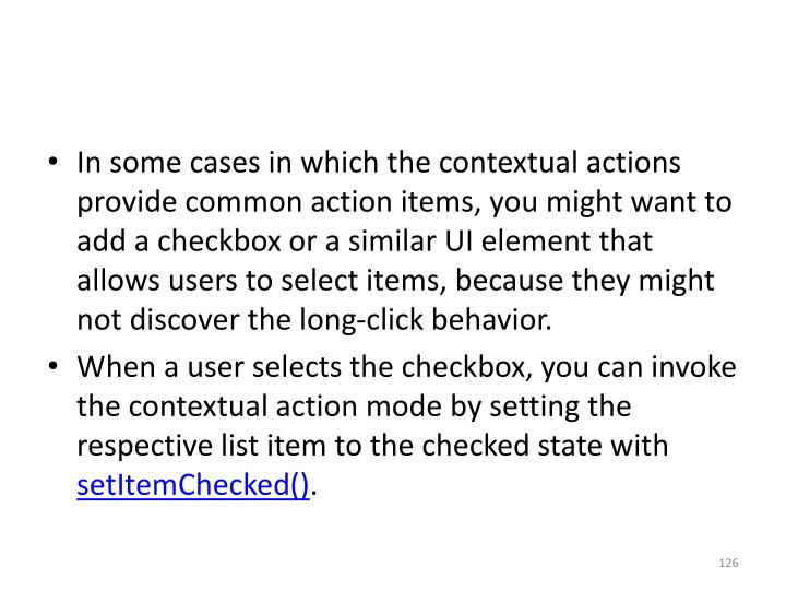 In some cases in which the contextual actions provide common action items, you might want to add a checkbox or a similar UI element that allows users to select items, because they might not discover the long-click behavior.