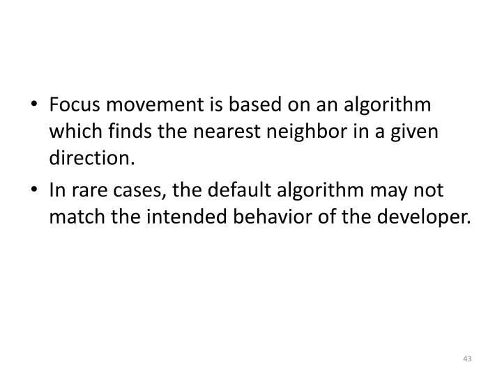 Focus movement is based on an algorithm which finds the nearest neighbor in a given direction.