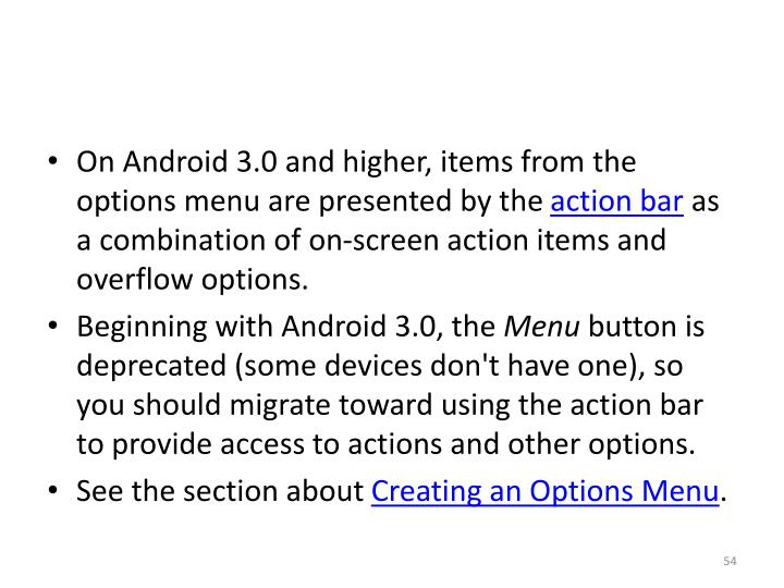 On Android 3.0 and higher, items from the options menu are presented by the