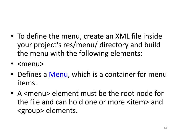 To define the menu, create an XML file inside your project's res/menu/ directory and build the menu with the following elements: