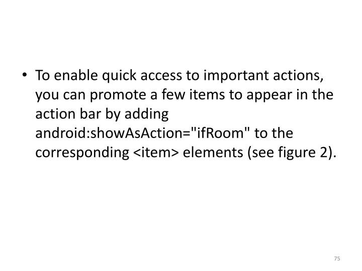 To enable quick access to important actions, you can promote a few items to appear in the action bar by adding