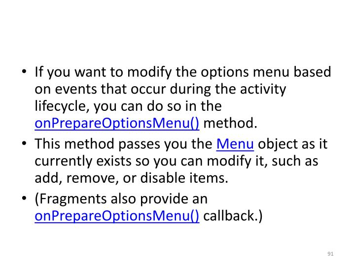 If you want to modify the options menu based on events that occur during the activity lifecycle, you can do so in the
