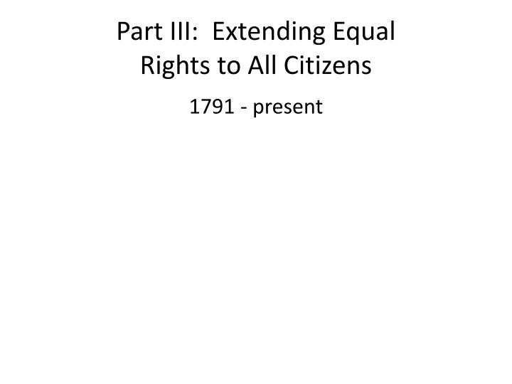 part iii extending equal rights to all citizens n.