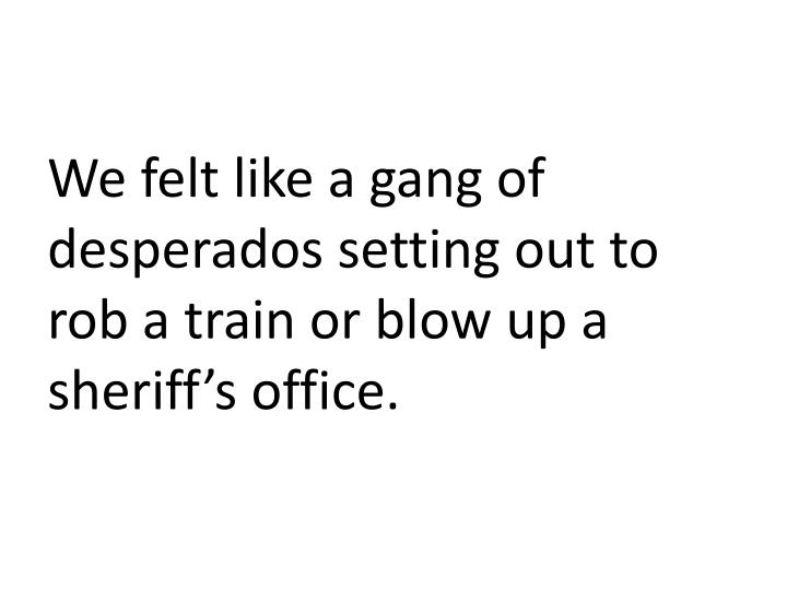 We felt like a gang of desperados setting out to rob a train or blow up a sheriff's office.