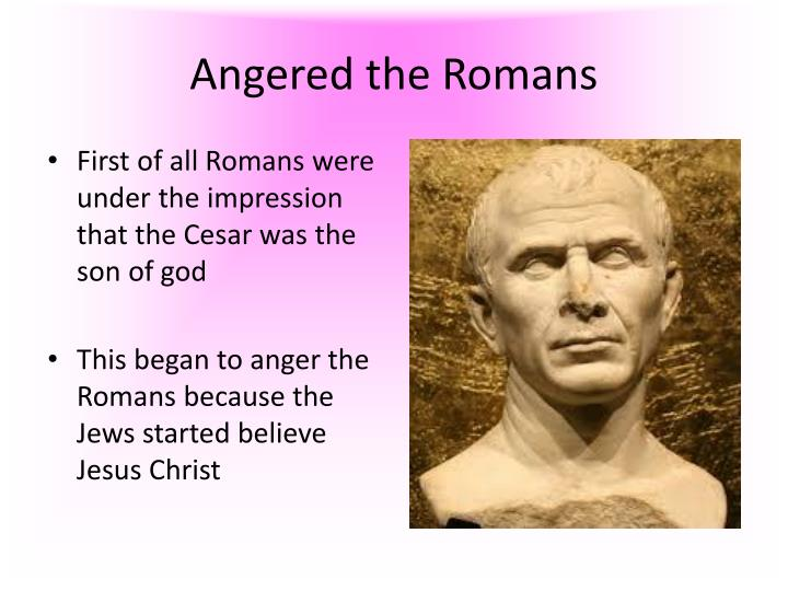 Angered the Romans
